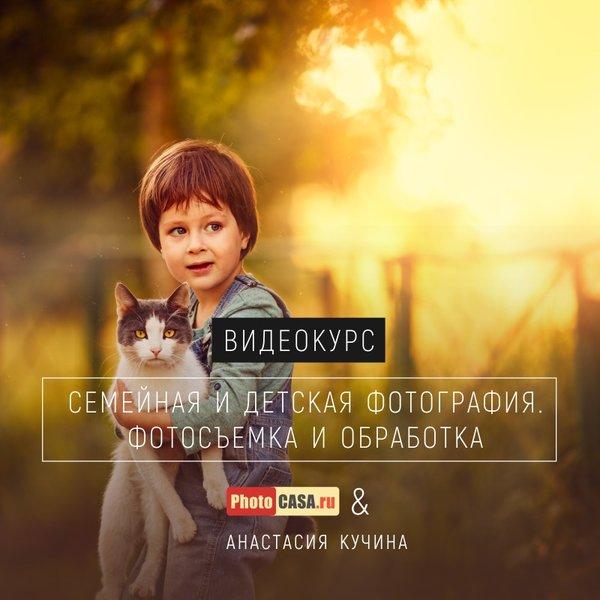 """Видеокурс """"Семейная и детская фотография"""" от журнала PhotoCASA и Анастасии Кучиной"""